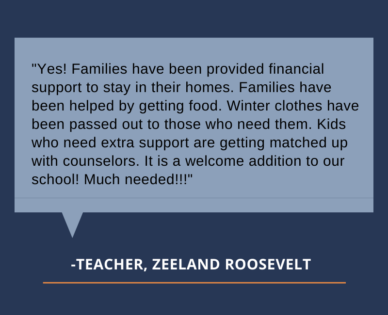 Yes! Families have been provided financial support to stay in their homes. Families have been helped by getting food. Winter clothes have been passed out to those who need them. Kids who need extra support are getting matched up with counselors. It is a welcome addition to our school! Much needed!!!